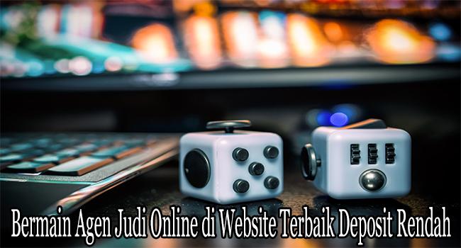 Bermain Agen Judi Online di Website Terbaik Deposit Rendah